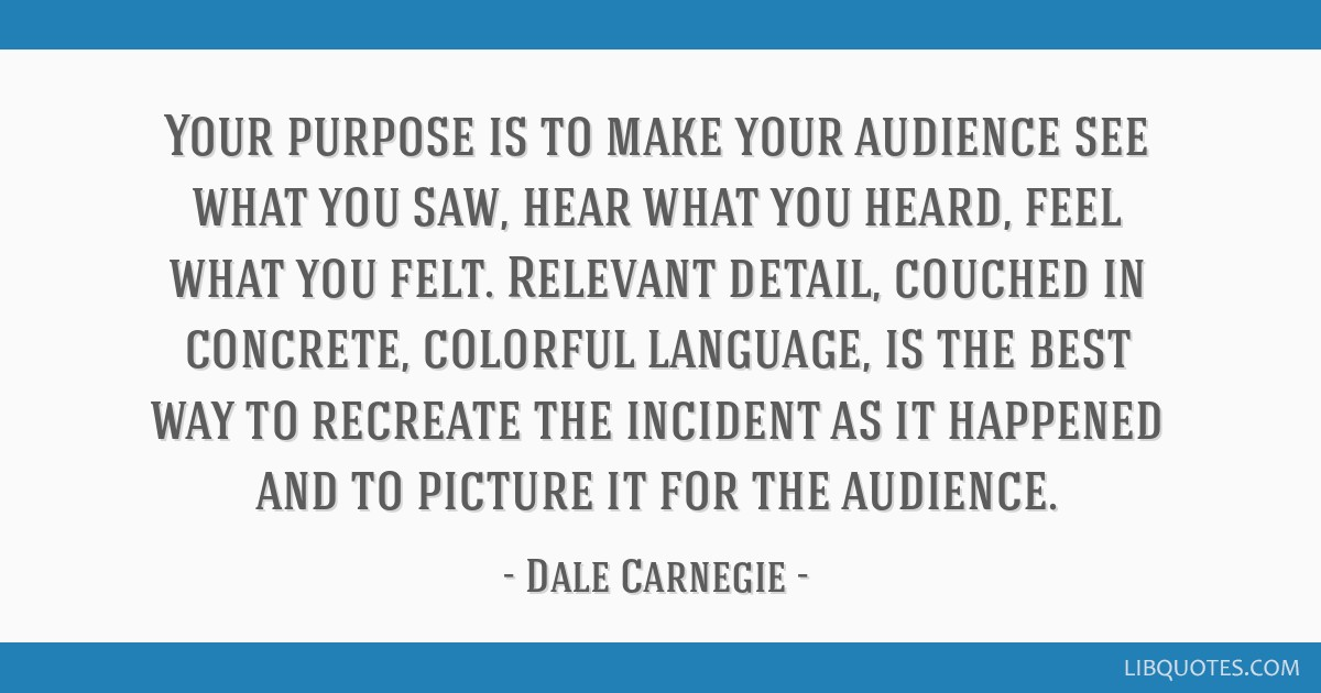 Your purpose is to make your audience see what you saw, hear what you heard, feel what you felt. Relevant detail, couched in concrete, colorful...