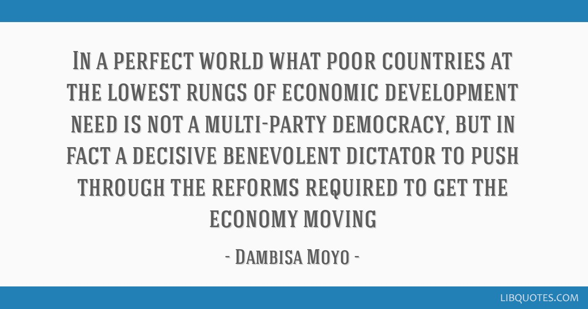 In a perfect world what poor countries at the lowest rungs of economic development need is not a multi-party democracy, but in fact a decisive...