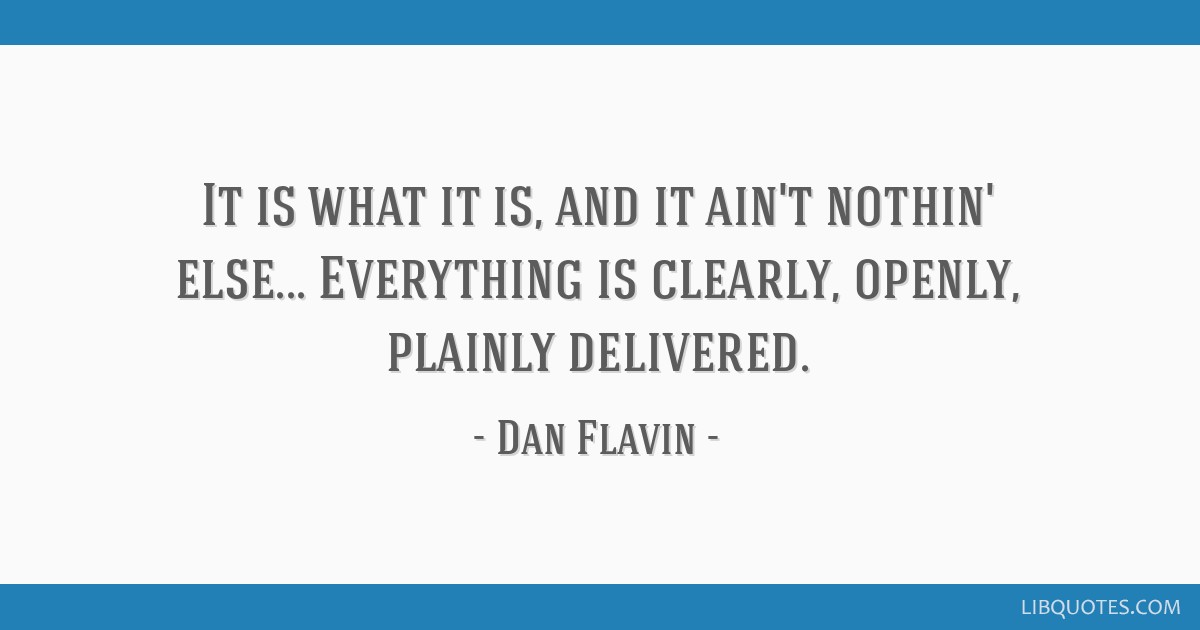 It is what it is, and it ain't nothin' else... Everything is clearly, openly, plainly delivered.
