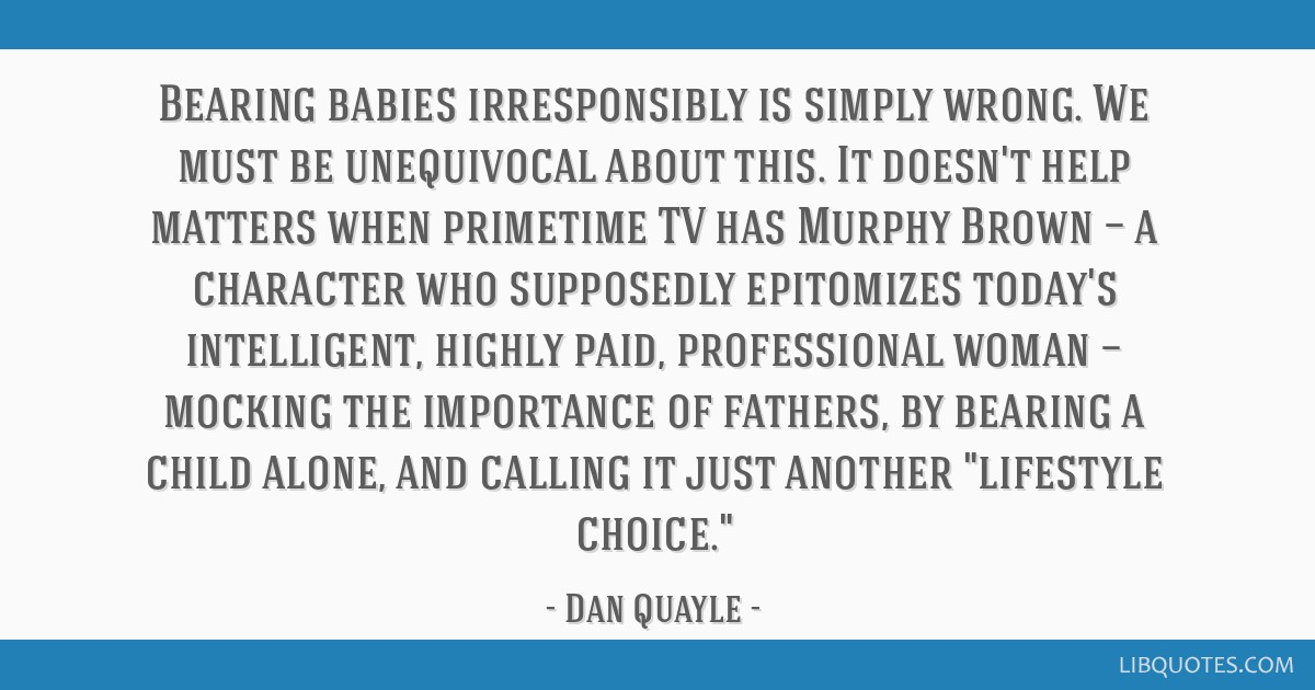 Bearing babies irresponsibly is simply wrong. We must be unequivocal about this. It doesn't help matters when primetime TV has Murphy Brown — a...