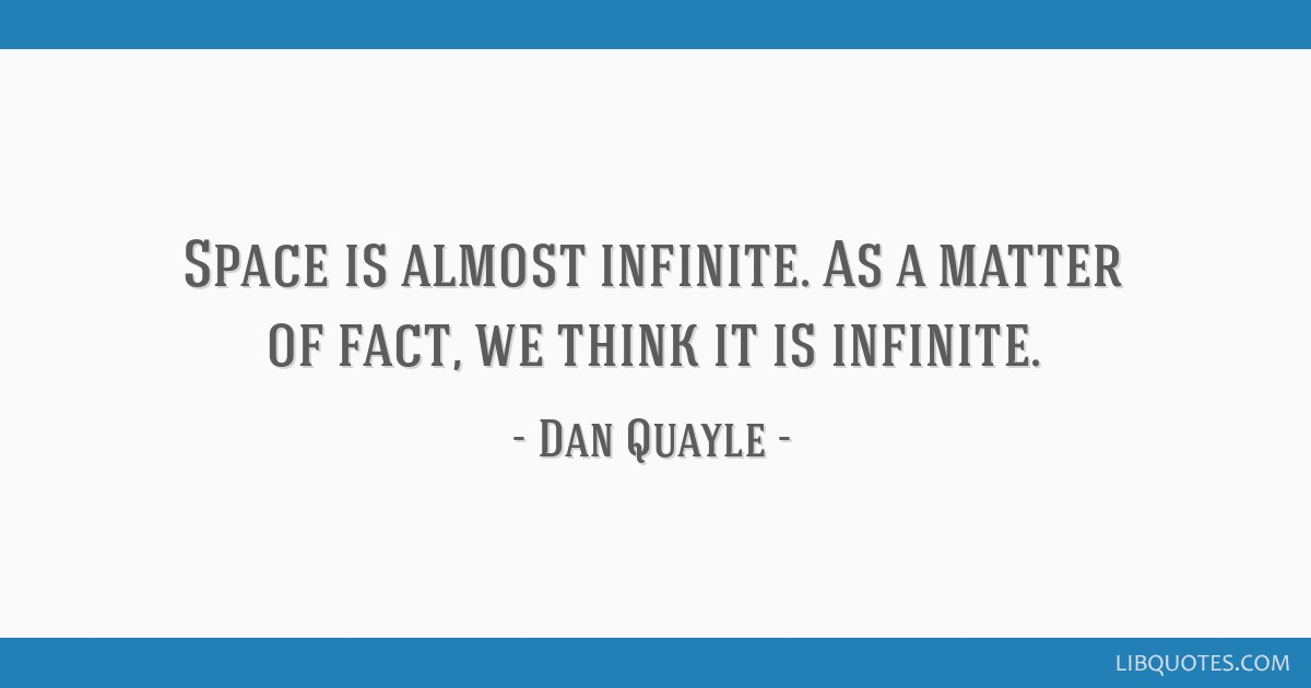 Space is almost infinite. As a matter of fact, we think it is infinite.