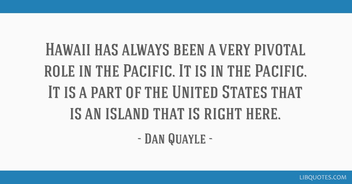 Hawaii has always been a very pivotal role in the Pacific. It is in the Pacific. It is a part of the United States that is an island that is right...