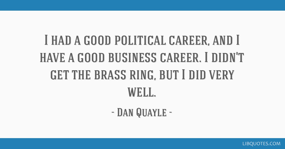 I had a good political career, and I have a good business career. I didn't get the brass ring, but I did very well.