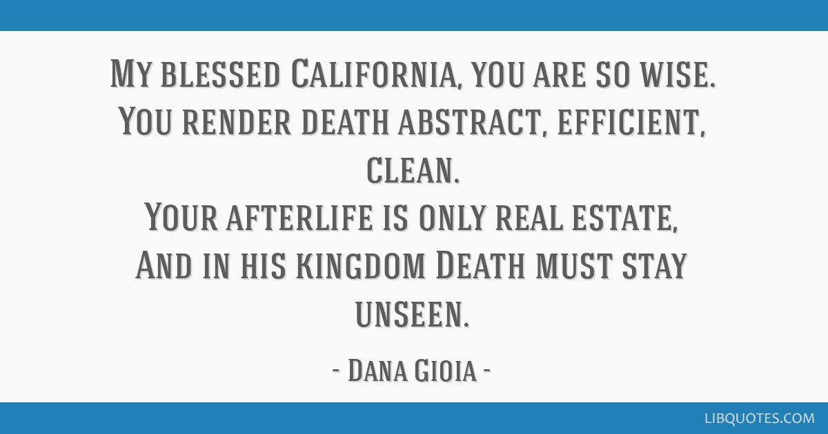 My blessed California, you are so wise. You render death abstract, efficient, clean. Your afterlife is only real estate, And in his kingdom Death...