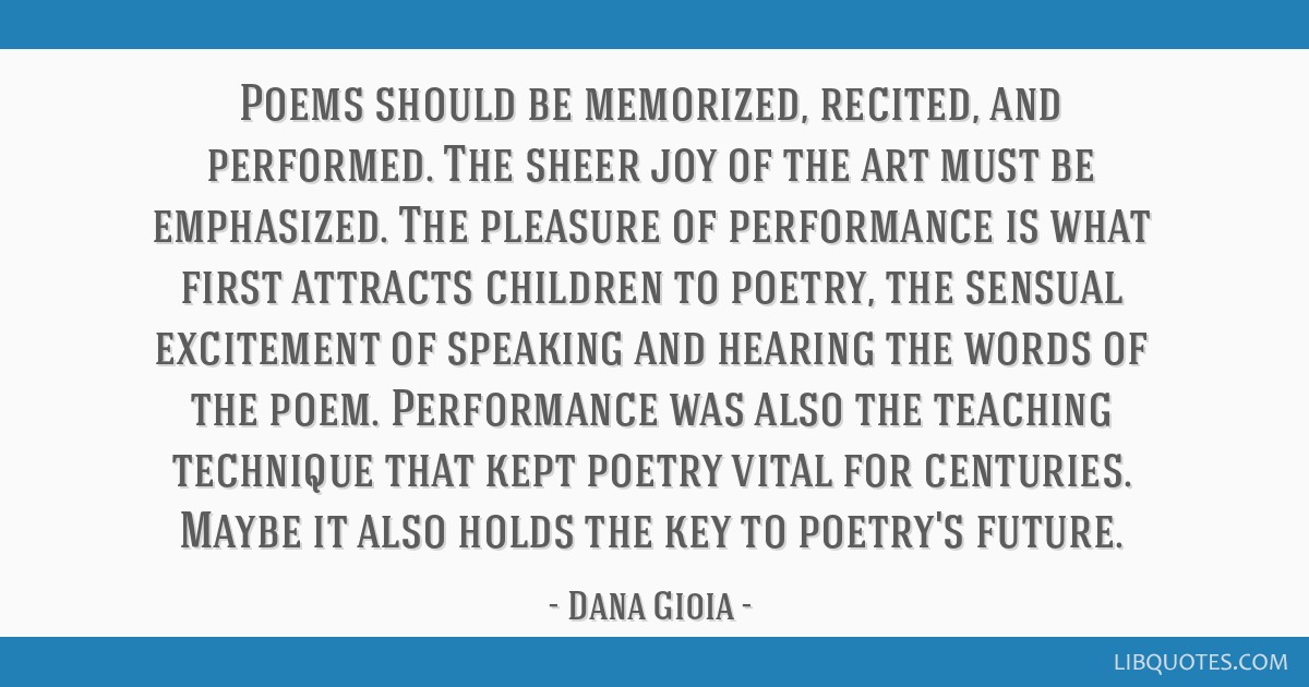 Poems should be memorized, recited, and performed. The sheer joy of the art must be emphasized. The pleasure of performance is what first attracts...