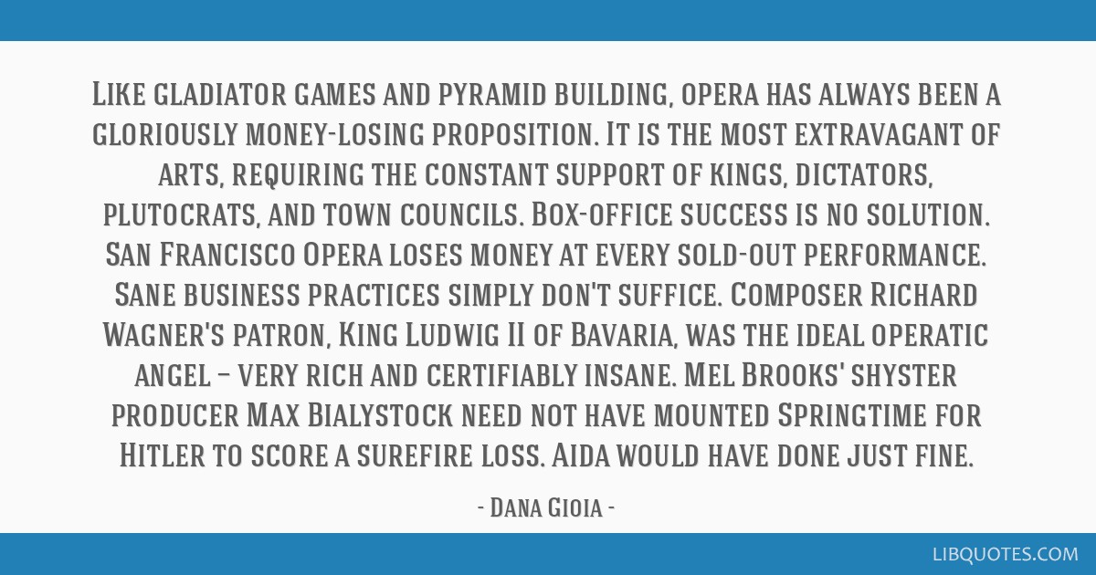 Like gladiator games and pyramid building, opera has always been a gloriously money-losing proposition. It is the most extravagant of arts, requiring ...