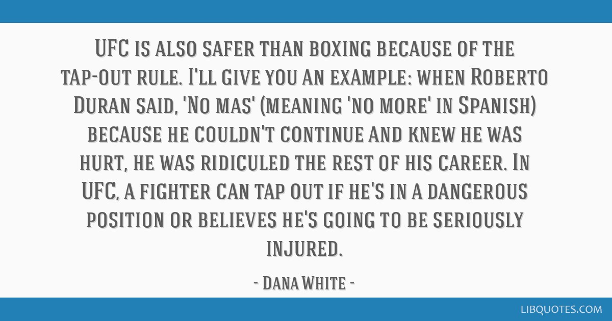 UFC is also safer than boxing because of the tap-out rule  I'll give you