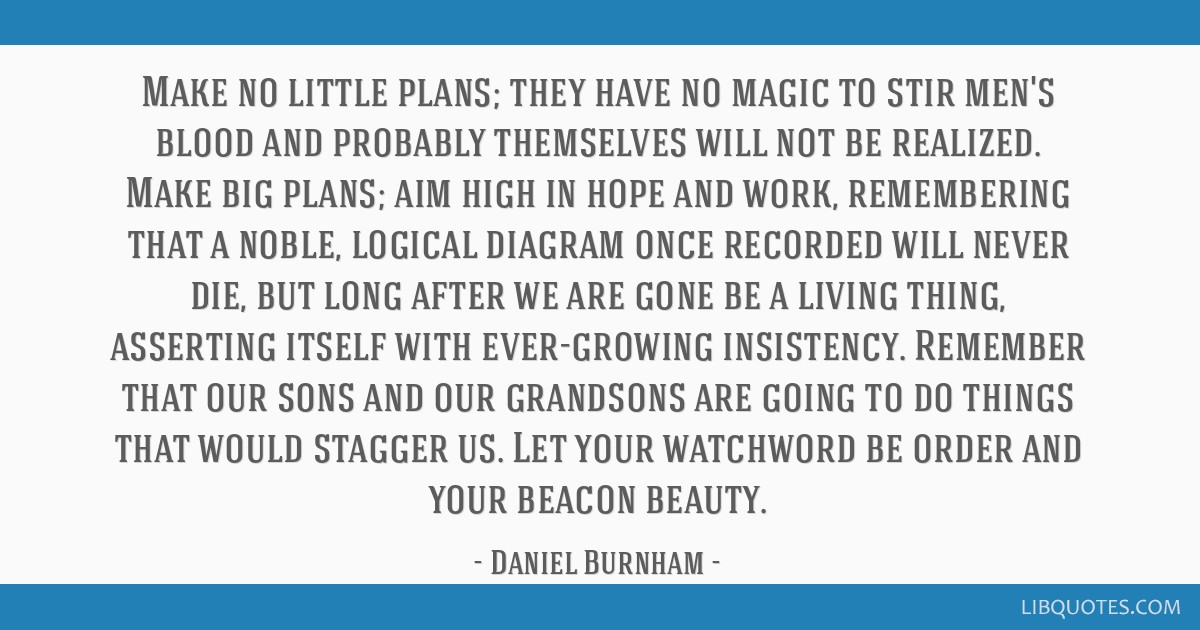 Make no little plans; they have no magic to stir men's blood and probably themselves will not be realized. Make big plans; aim high in hope and work, ...