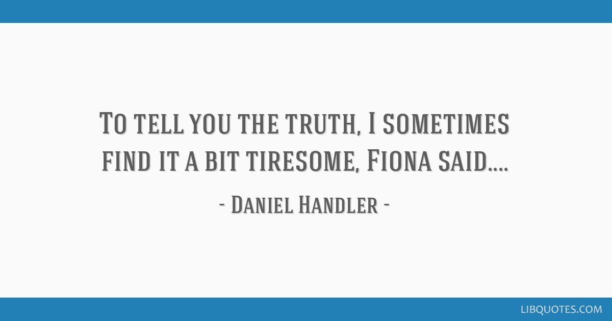 To tell you the truth, I sometimes find it a bit tiresome, Fiona said....