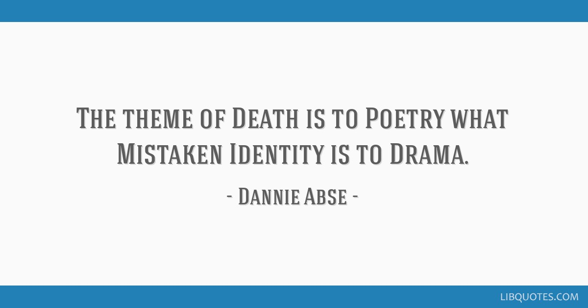 The theme of Death is to Poetry what Mistaken Identity is to Drama.