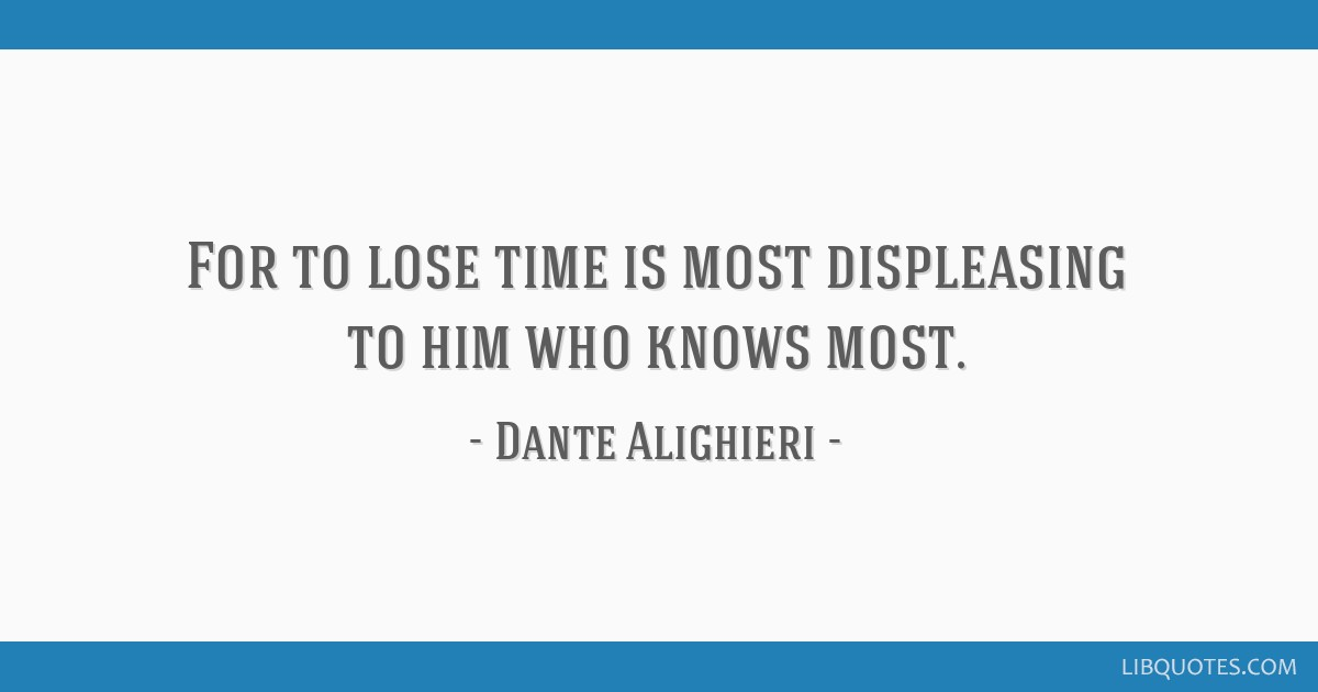 For to lose time is most displeasing to him who knows most.
