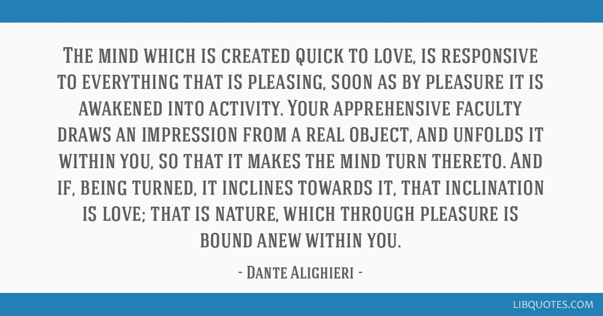 The mind which is created quick to love, is responsive to everything that is pleasing, soon as by pleasure it is awakened into activity. Your...