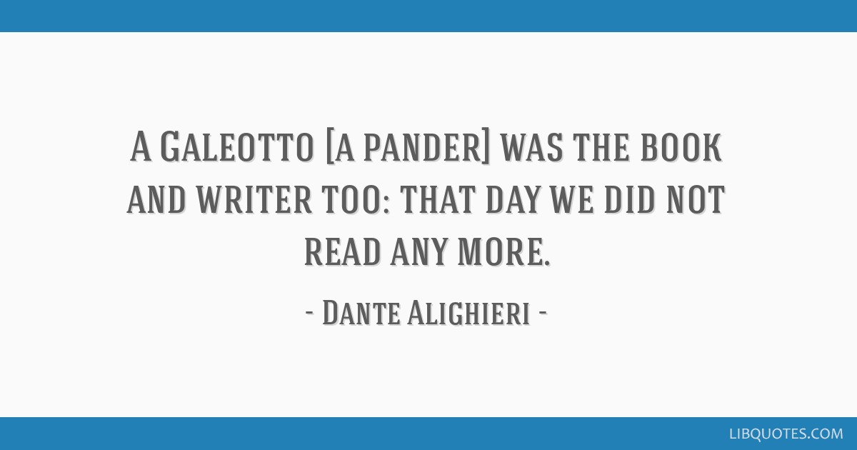 A Galeotto [a pander] was the book and writer too: that day we did not read any more.