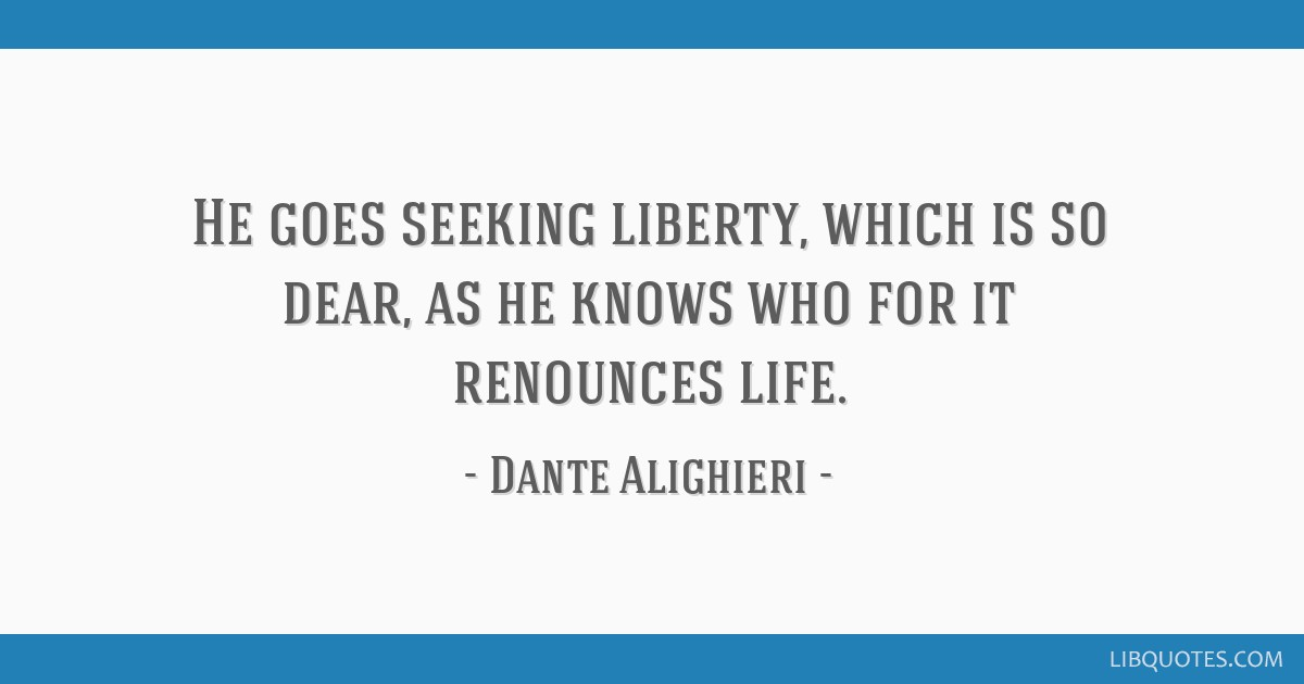 He goes seeking liberty, which is so dear, as he knows who for it renounces life.