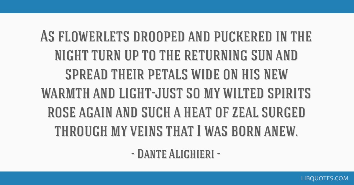 As flowerlets drooped and puckered in the night turn up to the returning sun and spread their petals wide on his new warmth and light-just so my...