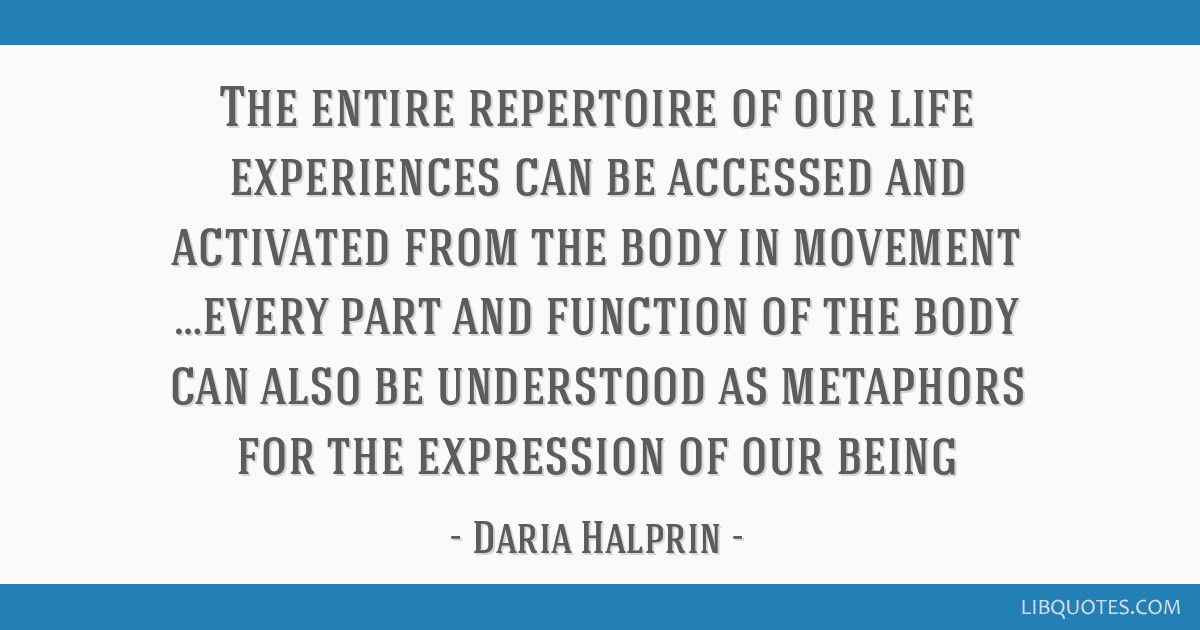 The entire repertoire of our life experiences can be accessed and activated from the body in movement …every part and function of the body can also ...