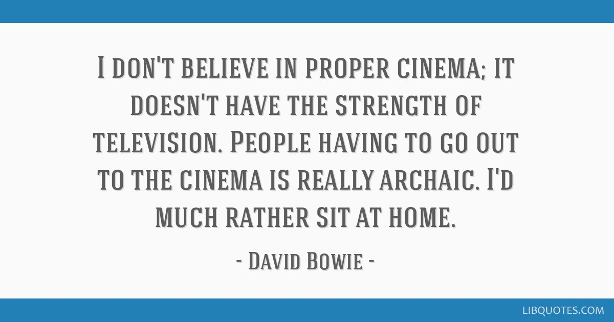 I don't believe in proper cinema; it doesn't have the strength of television. People having to go out to the cinema is really archaic. I'd much...