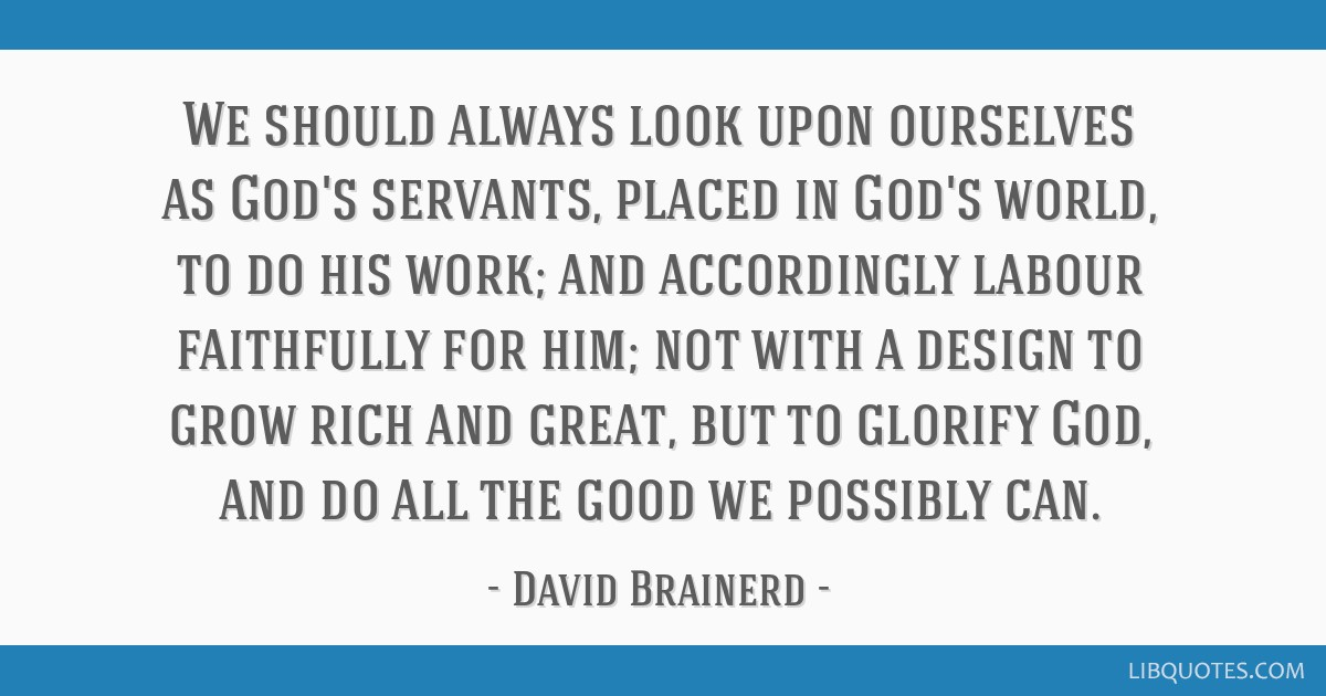 We should always look upon ourselves as God's servants, placed in God's world, to do his work; and accordingly labour faithfully for him; not with a...