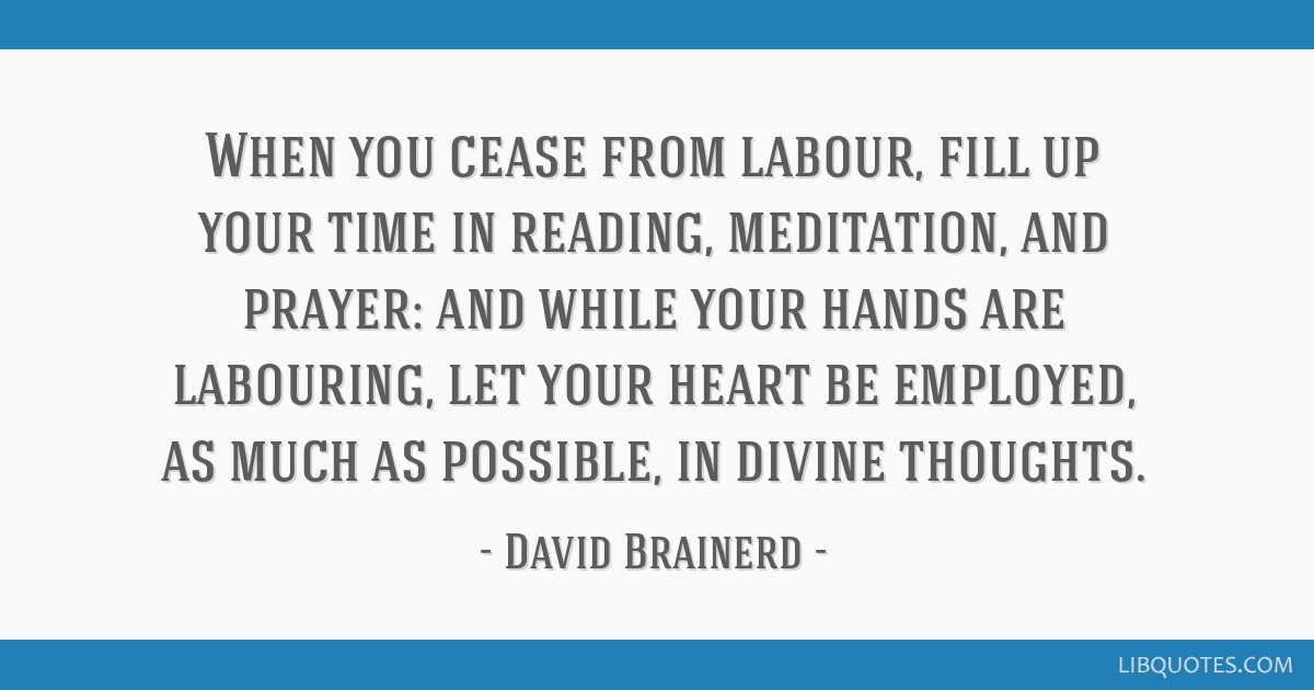When you cease from labour, fill up your time in reading, meditation, and prayer: and while your hands are labouring, let your heart be employed, as...