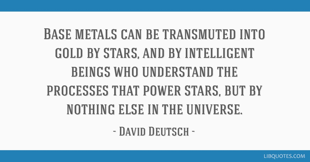 Base metals can be transmuted into gold by stars, and by intelligent beings who understand the processes that power stars, but by nothing else in the ...
