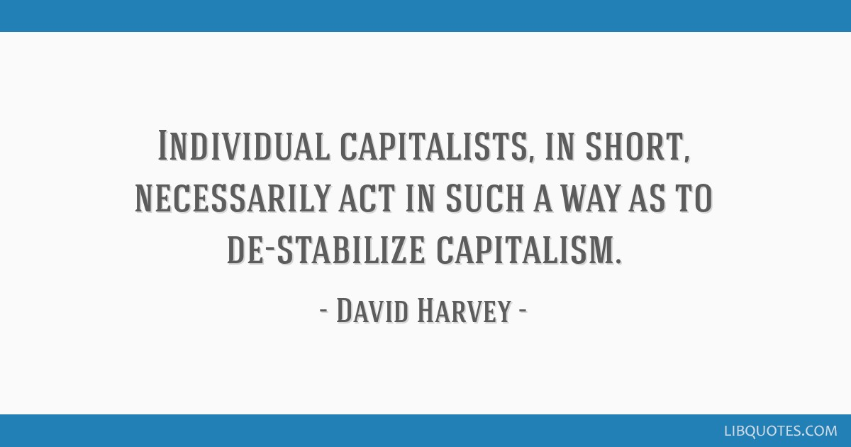 Individual capitalists, in short, necessarily act in such a way as to de-stabilize capitalism.