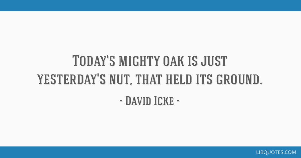 Today's mighty oak is just yesterday's nut, that held its ground.