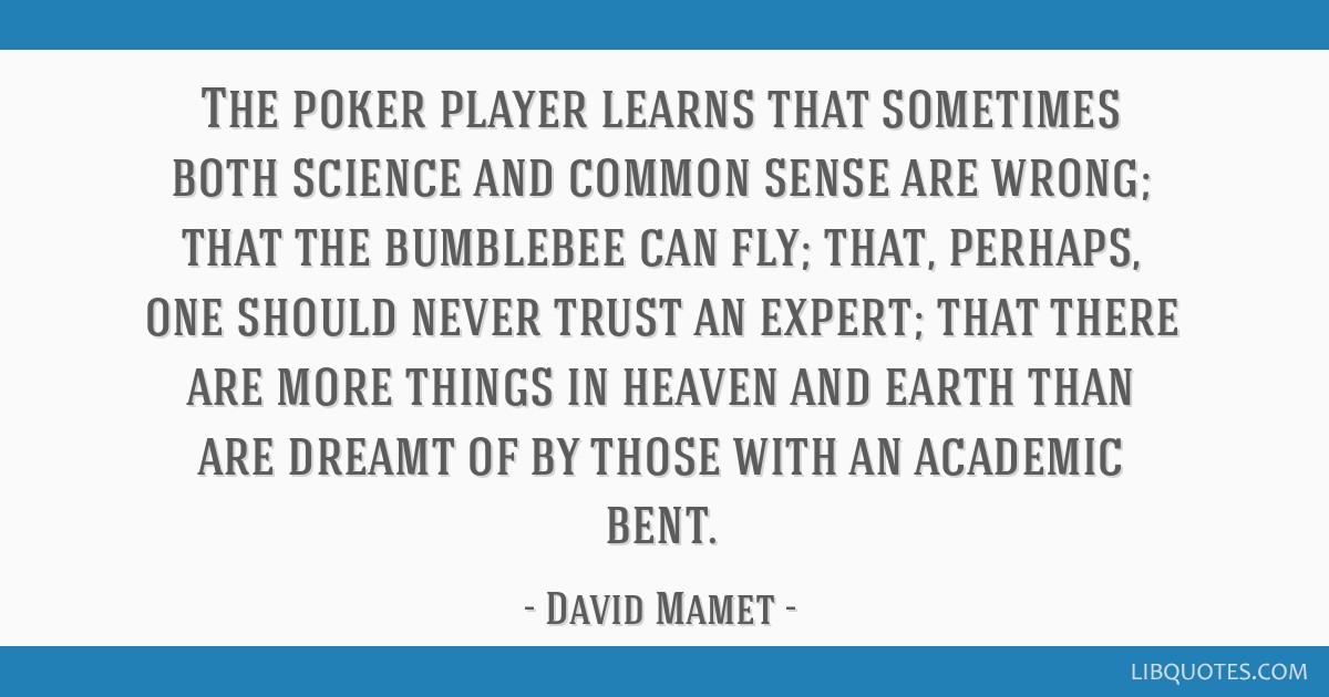 The poker player learns that sometimes both science and common sense are wrong; that the bumblebee can fly; that, perhaps, one should never trust an...
