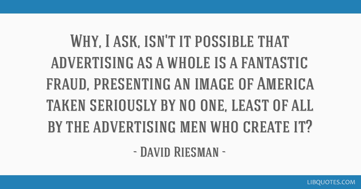 Why, I ask, isn't it possible that advertising as a whole is a fantastic fraud, presenting an image of America taken seriously by no one, least of...