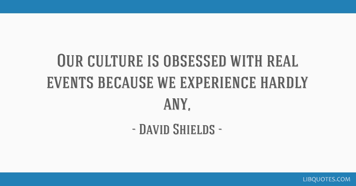 our culture is obsessed real events because we experience