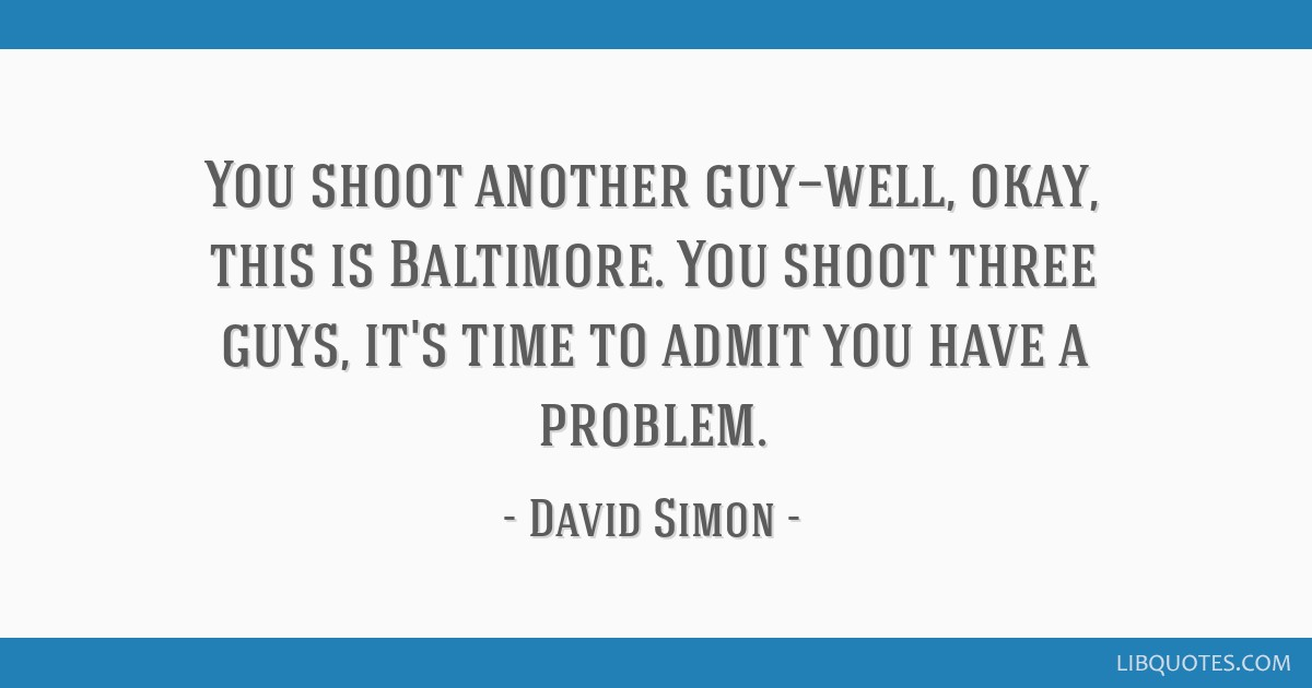 You shoot another guy—well, okay, this is Baltimore. You shoot three guys, it's time to admit you have a problem.