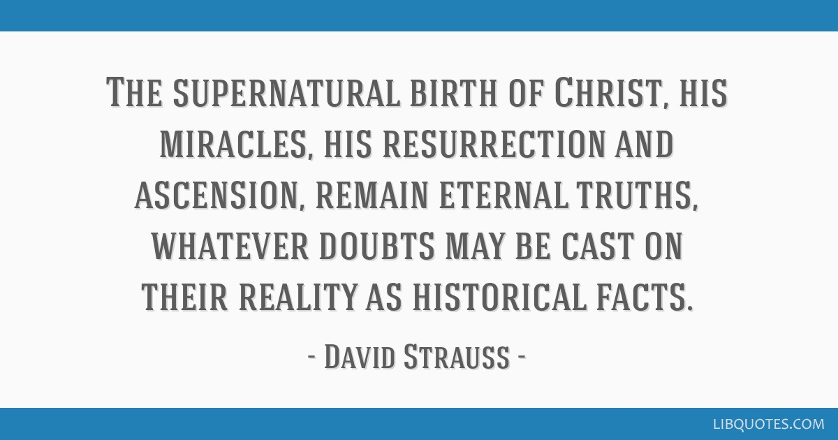 The supernatural birth of Christ, his miracles, his resurrection and ascension, remain eternal truths, whatever doubts may be cast on their reality...