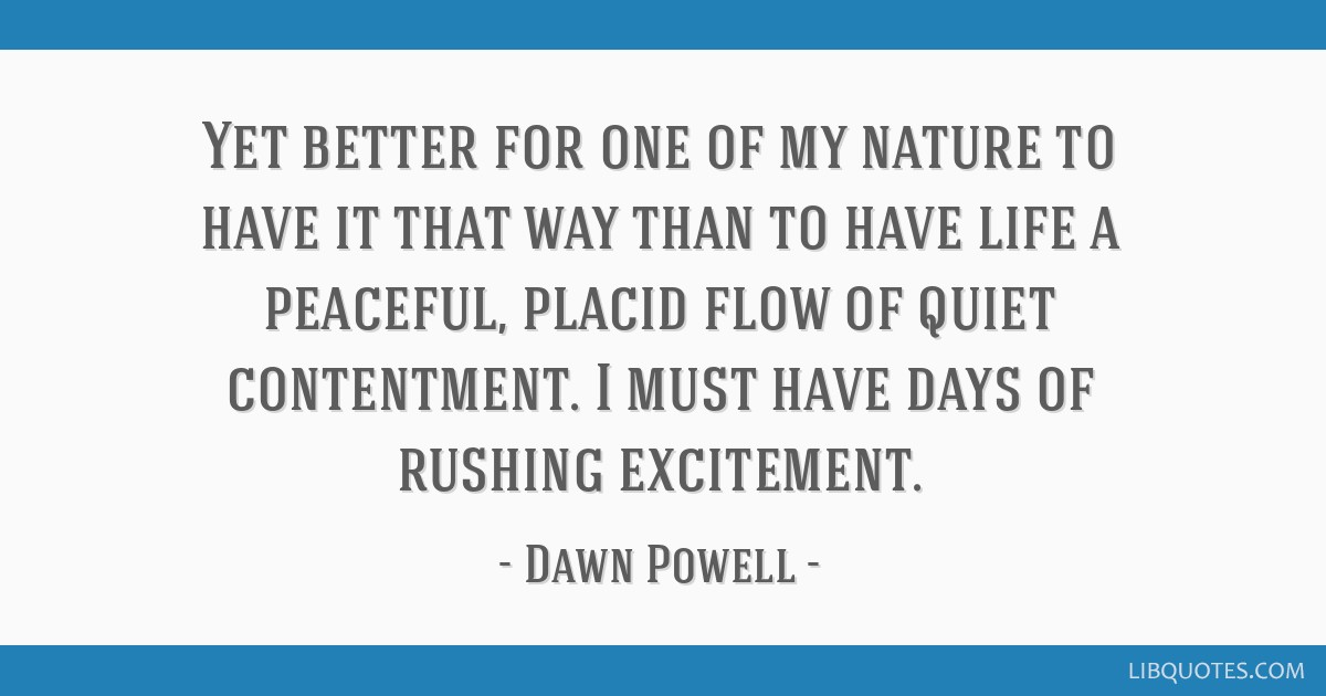 Yet better for one of my nature to have it that way than to have life a peaceful, placid flow of quiet contentment. I must have days of rushing...