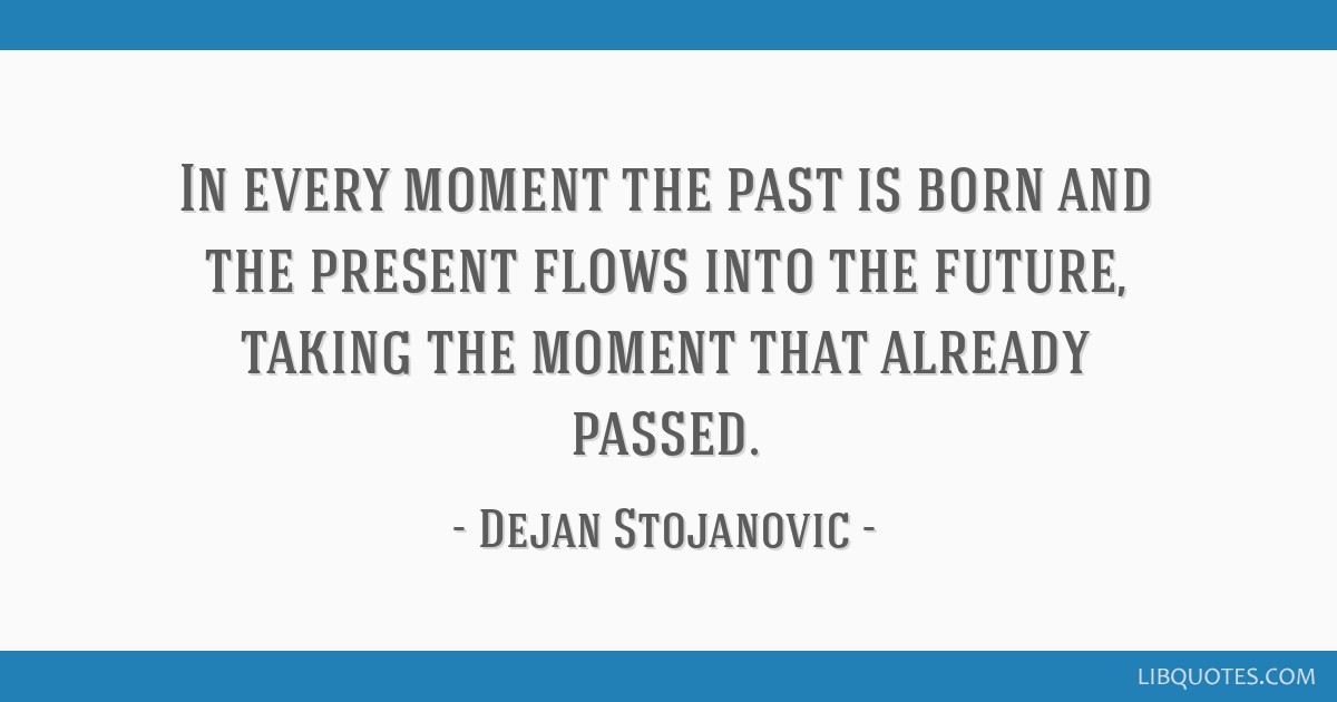 In every moment the past is born and the present flows into the future, taking the moment that already passed.