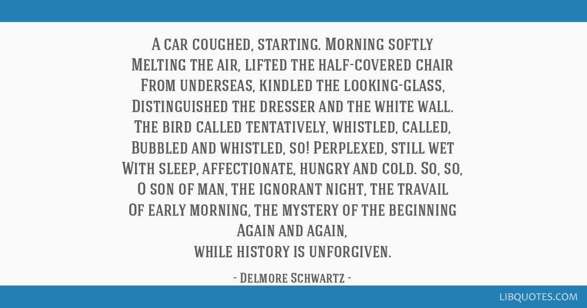 A car coughed, starting. Morning softly Melting the air, lifted the half-covered chair From underseas, kindled the looking-glass, Distinguished the...