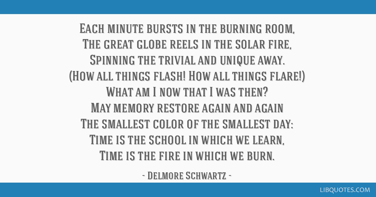 Each minute bursts in the burning room, The great globe reels in the solar fire, Spinning the trivial and unique away. (How all things flash! How all ...
