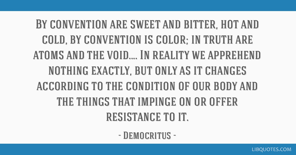 By convention are sweet and bitter, hot and cold, by convention is color; in truth are atoms and the void.... In reality we apprehend nothing...
