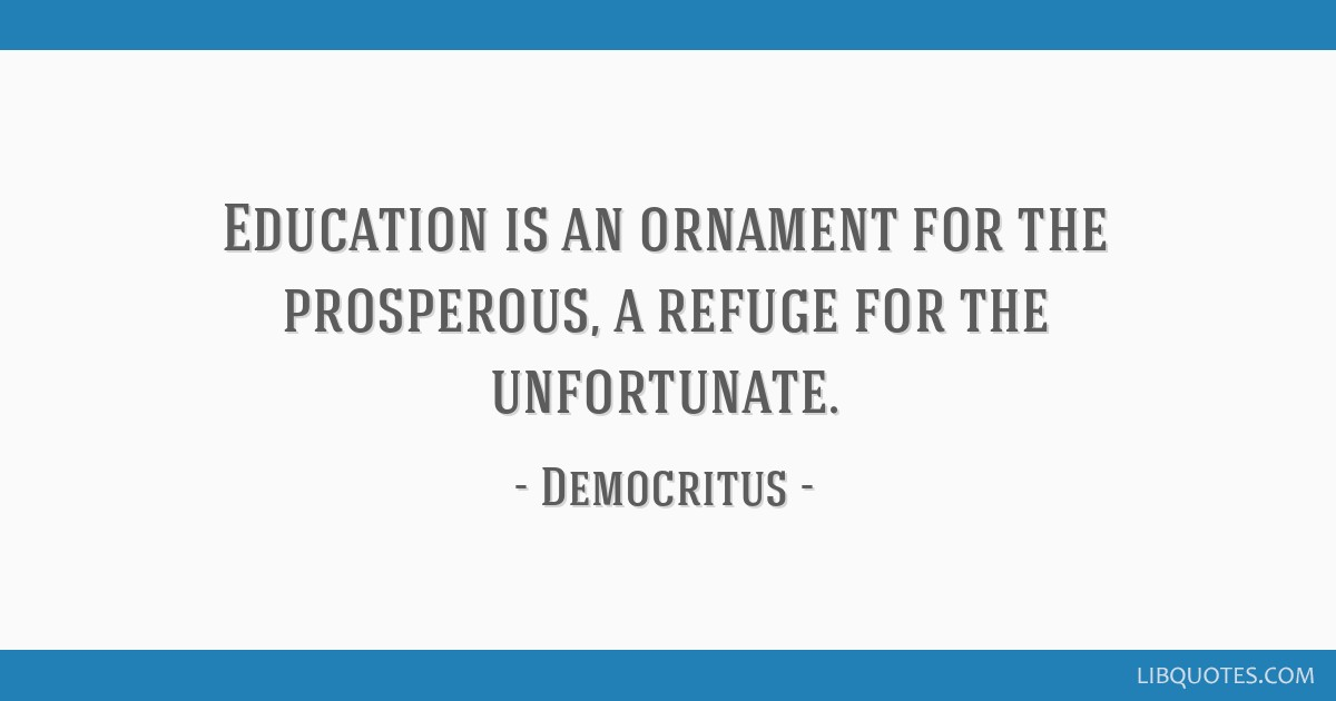 Education is an ornament for the prosperous, a refuge for the unfortunate.
