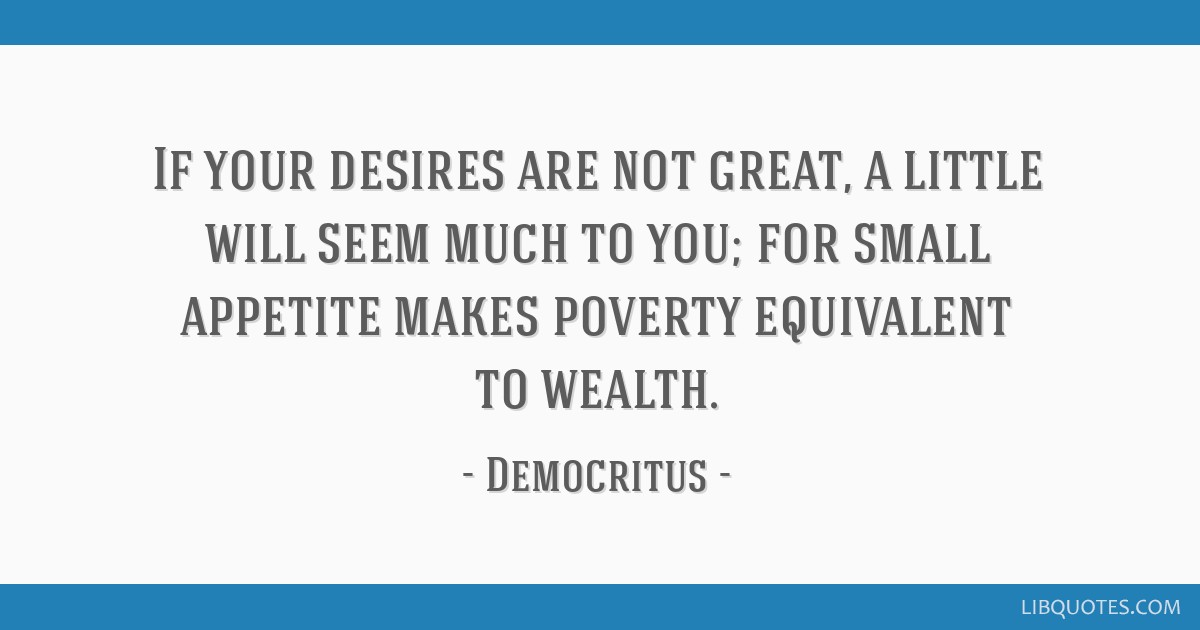 If your desires are not great, a little will seem much to you; for small appetite makes poverty equivalent to wealth.