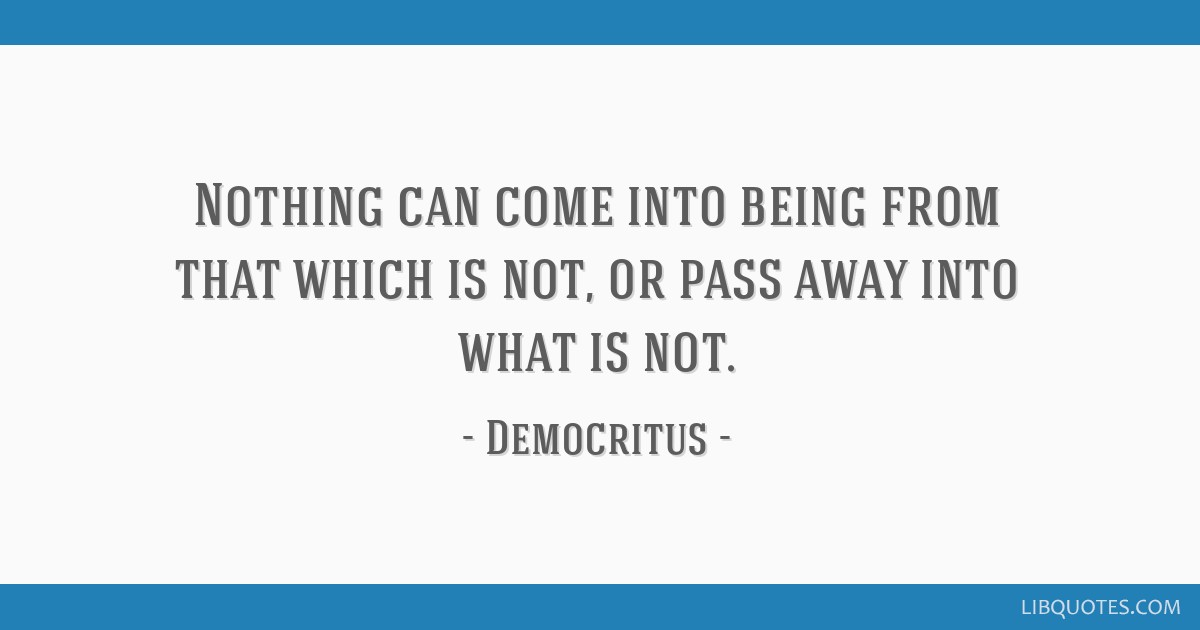 Nothing can come into being from that which is not, or pass away into what is not.