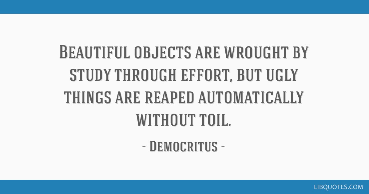 Beautiful objects are wrought by study through effort, but ugly things are reaped automatically without toil.