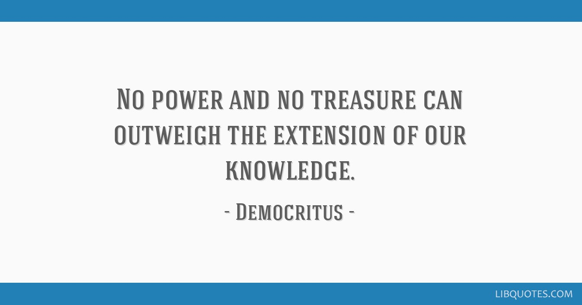 No power and no treasure can outweigh the extension of our knowledge.