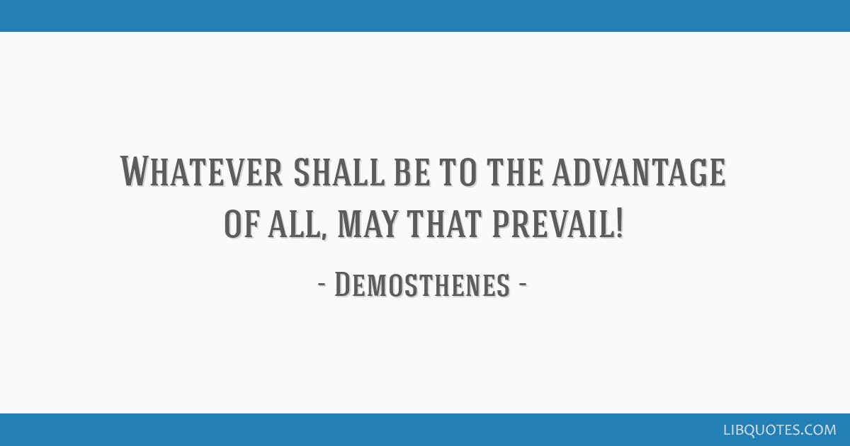 Whatever shall be to the advantage of all, may that prevail!