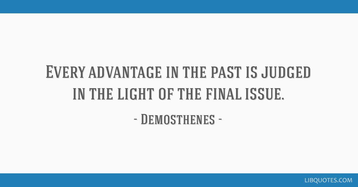 Every advantage in the past is judged in the light of the final issue.