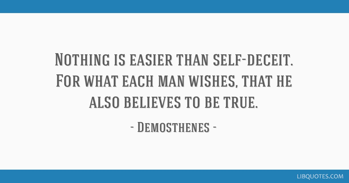 Nothing is easier than self-deceit. For what each man wishes, that he also believes to be true.