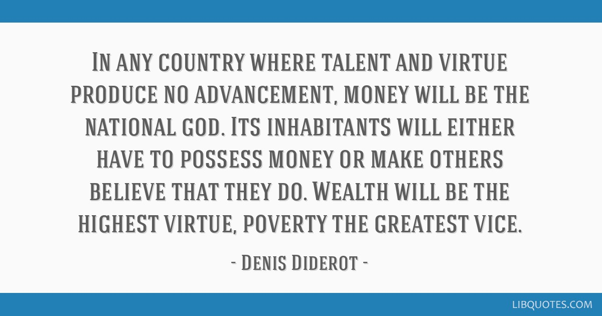 In any country where talent and virtue produce no advancement, money will be the national god. Its inhabitants will either have to possess money or...