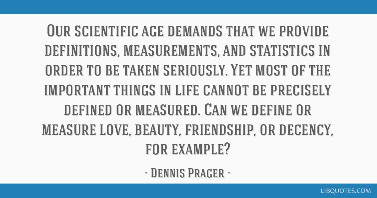 Our scientific age demands that we provide definitions, measurements, and statistics in order to be taken seriously. Yet most of the important things ...