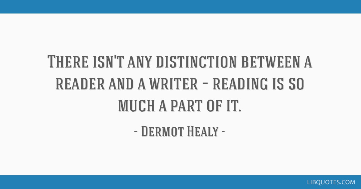 There isn't any distinction between a reader and a writer – reading is so much a part of it.