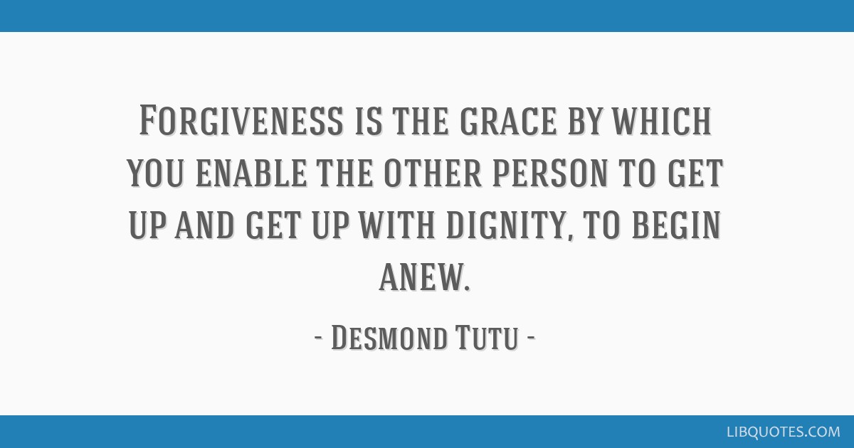 Forgiveness is the grace by which you enable the other person to get up and get up with dignity, to begin anew.