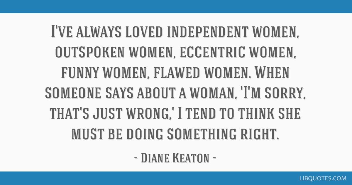 I\'ve always loved independent women, outspoken women ...