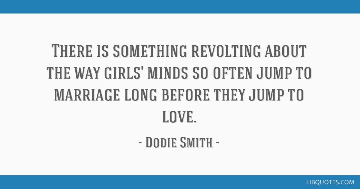There is something revolting about the way girls' minds so often jump to marriage long before they jump to love.